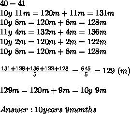 40-41\\10y\ 11m=120m+11m=131m\\10y\ 8m=120m+8m=128m\\11y\ 4m=132m+4m=136m\\10y\ 2m=120m+2m=122m\\10y\ 8m=120m+8m=128m\\\\\frac{131+128+136+122+128}{5}=\frac{645}{5}=129\ (m)\\\\129m=120m+9m=10y\ 9m\\\\Answer:10years\ 9months