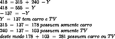 418\ = 315\ +\ 240\ - Y\\ 418\ = 555\ -\ Y\\ -137\ =\ -Y\\ Y\ =\ 137\ tem\ carro\ e\ TV\\ 315\ -\ 137=\ 178\ possuem\ somente\ carro\\ 240\ -\ 137=\ 103\ possuem\ somente\ TV\\ deste\ modo\ 178\ +\ 103\ =\ 281\ possuem\ carro\ ou\ TV