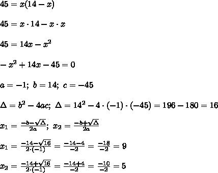 45=x(14-x)\\\\45=x\cdot14-x\cdot x\\\\45=14x-x^2\\\\-x^2+14x-45=0\\\\a=-1;\ b=14;\ c=-45\\\\\Delta=b^2-4ac;\ \Delta=14^2-4\cdot(-1)\cdot(-45)=196-180=16\\\\x_1=\frac{-b-\sqrt\Delta}{2a};\ x_2=\frac{-b+\sqrt\Delta}{2a}\\\\x_1=\frac{-14-\sqrt{16}}{2\cdot(-1)}=\frac{-14-4}{-2}=\frac{-18}{-2}=9\\\\x_2=\frac{-14+\sqrt{16}}{2\cdot(-1)}=\frac{-14+4}{-2}=\frac{-10}{-2}=5