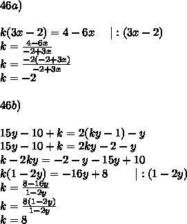 46a)\\\\k(3x-2)=4-6x\ \ \ \ |:(3x-2)\\k=\frac{4-6x}{-2+3x}\\k=\frac{-2(-2+3x)}{-2+3x}\\k=-2\\\\46b)\\\\15y-10+k=2(ky-1)-y\\15y-10+k=2ky-2-y\\k-2ky=-2-y-15y+10\\k(1-2y)=-16y+8\ \ \ \ \ \ \ |:(1-2y)\\k=\frac{8-16y}{1-2y}\\k=\frac{8(1-2y)}{1-2y}\\k=8