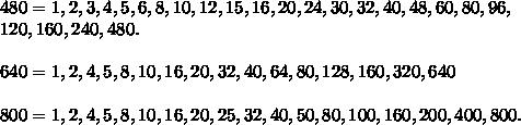 480= 1, 2, 3, 4, 5, 6, 8, 10, 12, 15, 16, 20, 24, 30, 32, 40, 48, 60, 80, 96,  \\ 120, 160, 240 ,480. \\    \\ 640= 1, 2, 4, 5, 8, 10, 16, 20, 32, 40, 64, 80, 128, 160, 320, 640  \\ \\ 800= 1, 2, 4, 5, 8, 10, 16, 20, 25, 32, 40, 50, 80, 100, 160, 200, 400, 800.