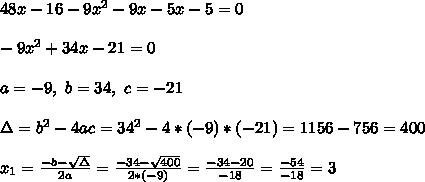 48x-16-9x^2-9x-5x-5=0\\ \\-9x^2 +34x-21 =0 \\ \\ a=-9, \ b= 34, \ c= -21 \\ \\ \Delta = b^{2}-4ac = 34^{2}-4* (-9)* (-21)=1156-756 = 400 \\ \\x_{1}=\frac{-b-\sqrt{\Delta }}{2a} =\frac{-34- \sqrt{400}}{2 *(-9)}=\frac{-34-20}{-18}= \frac{-54}{-18}=3