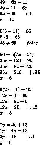 49=6x-11\49+11=6x\6x=60\ \ \ \ |:6\x=10\\5(3-11)=65\5\cdot8=65\45\neq65\ \ \ \ \ \ false\\90=5(7x-24)\35x-120=90\35x=90+120\35x=210\ \ \ \ \ |:35\x=6\\6(2x-1)=90\12x-6=90\12x=90+6\12x=96\ \ \ \ \ |:12\x=8\\7y=4y+18\7y-4y=18\3y=18\ \ \ \ \ \ |:3\y=6