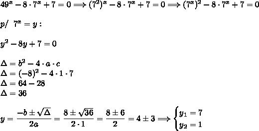 49^x-8\cdot7^x+7=0\Longrightarrow(7^2)^x-8\cdot7^x+7=0\Longrightarrow(7^x)^2-8\cdot7^x+7=0\\\\p/\;\;7^x=y:\\\\y^2-8y+7=0\\\\\Delta=b^2-4\cdot a\cdot c\\\Delta=(-8)^2-4\cdot1\cdot7\\\Delta=64-28\\\Delta=36\\\\y=\dfrac{-b\pm\sqrt{\Delta}}{2a}=\dfrac{8\pm\sqrt{36}}{2\cdot1}=\dfrac{8\pm6}{2}=4\pm3\Longrightarrow\begin{cases}y_1=7\\y_2=1\end{cases}