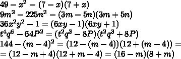 49-x^2=(7-x)(7+x)\\9m^2-225n^2=(3m-5n)(3m+5n)\\36x^2y^2-1=(6xy-1)(6xy+1)\\t^4q^6-64P^2=(t^2q^3-8P)(t^2q^3+8P)\\144-(m-4)^2=(12-(m-4))(12+(m-4))=\\=(12-m+4)(12+m-4)=(16-m)(8+m)