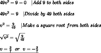 49v^2-9=0\ \ \ |Add\ 9\ to\ both\ sides\\\\49v^2=9\ \ \ |Divide\ by\ 49\ both\ sides\\\\v^2=\frac{9}{49}\ \ \ |Make\ a\ square\ root\ from\ both\ sides\\\\\sqrt{v^2}=\sqrt{\frac{9}{49}}\\\\\underline{v=\frac{3}{7}\ \ or\ \ v=-\frac{3}{7}}