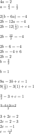 4a=2\\ a=\frac { 2 }{ 4 } =\frac { 1 }{ 2 } \\ \\ 2(b-6a)=-4\\ 2b-12a=-4\\ 2b-12(\frac { 1 }{ 2 } )=-4\\ \\ 2b-\frac { 12 }{ 2 } =-4\\ \\ 2b-6=-4\\ 2b=-4+6\\ 2b=2\\ b=\frac { 2 }{ 2 } \\ \\ b=1\\ \\ 9a-3b+c=1\\ 9(\frac { 1 }{ 2 } )-3(1)+c=1\\ \\ \frac { 9 }{ 2 } -3+c=1\\ \\ \frac { 9-6+2c=2 }{ 2 } \\ \\ 3+2c=2\\ 2c=2-3\\ 2c=-1\\ c=\frac { -1 }{ 2 }