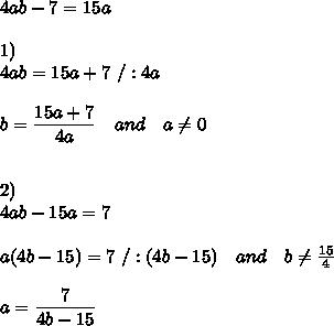 4ab-7=15a\\\\1)\\4ab=15a+7\ /:4a\\\\b= \frac{\big{15a+7}}{\big{4a}} \ \ \ and\ \ \ a \neq 0\\\\\\2)\\4ab-15a=7\\\\a(4b-15)=7\ /:(4b-15)\ \ \ and\ \ \ b \neq  \frac{15}{4} \\\\a= \frac{\big{7}}{\big{4b-15}}