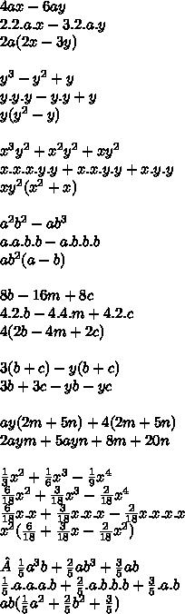 4ax-6ay \\ 2.2.a.x-3.2.a.y \\ 2a(2x-3y) \\  \\ y^{3} -y^{2} +y \\ y.y.y-y.y+y \\ y(y ^{2} -y) \\  \\ x^{3} y^{2} + x^{2} y^{2} +xy^{2}  \\ x.x.x.y.y+x.x.y.y+x.y.y \\ xy^{2} ( x^{2} +x) \\  \\  a^{2} b^{2} -ab^{3}  \\ a.a.b.b-a.b.b.b \\ a b^{2} (a-b) \\  \\ 8b-16m+8c \\ 4.2.b-4.4.m+4.2.c \\ 4(2b-4m+2c) \\  \\ 3(b+c)-y(b+c) \\ 3b+3c-yb-yc \\  \\ ay(2m+5n)+4(2m+5n) \\ 2aym+5ayn+8m+20n \\  \\  \frac{1}{3}  x^{2} + \frac{1}{6}  x^{3} - \frac{1}{9}  x^{4}  \\  \frac{6}{18}  x^{2} + \frac{3}{18}  x^{3} - \frac{2}{18}  x^{4}  \\ \frac{6}{18}  x.x + \frac{3}{18}  x.x.x - \frac{2}{18}  x.x.x.x \\  x^{2} ( \frac{6}{18} + \frac{3}{18} x- \frac{2}{18} x^{2}  ) \\  \\ \frac{1}{5}  a^{3} b+ \frac{2}{5} ab^{3} + \frac{3}{5} ab \\  \frac{1}{5} .a.a.a.b+ \frac{2}{5} .a.b.b.b+ \frac{3}{5} .a.b \\ ab( \frac{1}{5}  a^{2} + \frac{2}{5}  b^{2} + \frac{3}{5} )