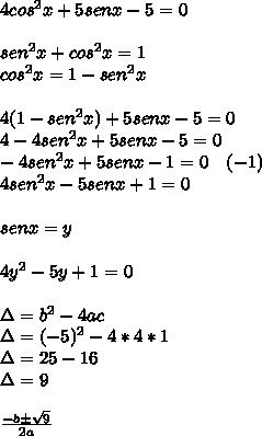 4cos^{ 2 }x+5senx-5=0\\ \\ sen^{ 2 }x+cos^{ 2 }x=1\\ cos^{ 2 }x=1-sen^{ 2 }x\\ \\ 4(1-sen^{ 2 }x)+5senx-5=0\\ 4-4sen^{ 2 }x+5senx-5=0\\ -4sen^{ 2 }x+5senx-1=0\quad (-1)\\ 4sen^{ 2 }x-5senx+1=0\\ \\ senx=y\\ \\ 4y^{ 2 }-5y+1=0\\ \\ \Delta =b^{ 2 }-4ac\\ \Delta =(-5)^{ 2 }-4*4*1\\ \Delta =25-16\\ \Delta =9\\ \\ \frac { -b\pm \sqrt { 9 }  }{ 2a }
