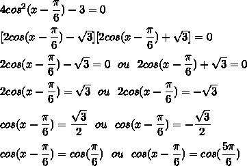 4cos^2(x-\dfrac{\pi}{6})-3=0\\\\\ [2cos(x-\dfrac{\pi}{6})-\sqrt{3}][2cos(x-\dfrac{\pi}{6})+\sqrt{3}]=0\\\\\ 2cos(x-\dfrac{\pi}{6})-\sqrt{3}=0\ \ ou\ \ 2cos(x-\dfrac{\pi}{6})+\sqrt{3}=0\\\\\ 2cos(x-\dfrac{\pi}{6})=\sqrt{3}\ \ ou\ \ 2cos(x-\dfrac{\pi}{6})=-\sqrt{3}\\\\\ cos(x-\dfrac{\pi}{6})=\dfrac{\sqrt{3}}{2}\ \ ou\ \ cos(x-\dfrac{\pi}{6})=-\dfrac{\sqrt{3}}{2}\\\\\ cos(x-\dfrac{\pi}{6})=cos(\dfrac{\pi}{6})\ \ ou\ \ cos(x-\dfrac{\pi}{6})=cos(\dfrac{5\pi}{6})