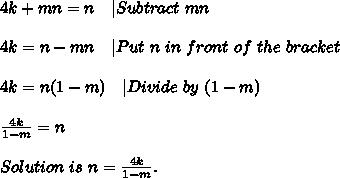 4k+mn=n\ \ \ |Subtract\ mn\\4k=n-mn\ \ \ |Put\ n\ in\ front\ of\ the\ bracket\\4k=n(1-m) \ \ \ |Divide\ by\ (1-m)\\\frac{4k}{1-m}=n\\Solution\ is\ n= \frac{4k}{1-m}.