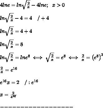 4lne=ln\sqrt{\frac{2}{x}}-4lne;\ \ x > 0\\\\ln\sqrt\frac{2}{x}-4=4\ \ \ /+4\\\\ln\sqrt\frac{2}{x}=4+4\\\\ln\sqrt\frac{2}{x}=8\\\\ln\sqrt\frac{2}{x}=lne^8\iff\sqrt\frac{2}{x}=e^8\iff\frac{2}{x}=\left(e^8\right)^2\\\\\frac{2}{x}=e^{16}\\\\e^{16}x=2\ \ \ /:e^{16}\\\\x=\frac{2}{e^{16}}\\\\==================