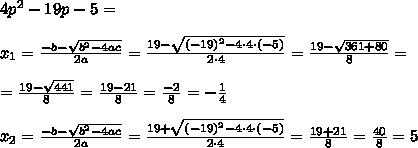 4p^2-19p-5= \\ \\ x_{1} =\frac{-b -\sqrt{b^2-4ac}}{2a} = \frac{19 -\sqrt{ (-19)^2-4\cdot 4\cdot (-5) }}{2 \cdot 4}=\frac{19 -\sqrt{361+80 }}{8}=\\ \\=\frac{19 -\sqrt{441 }}{8}=\frac{19 -21} {8}=\frac{-2}{8}=-\frac{1}{4}\\ \\ x_{2} =\frac{-b -\sqrt{b^2-4ac}}{2a} = \frac{19 +\sqrt{ (-19)^2-4\cdot 4\cdot (-5) }}{2 \cdot 4}=\frac{19+21}{8}=\frac{40}{8}=5