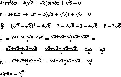 4sin^25x-2(\sqrt2+\sqrt3)sin5x+\sqrt6=0\\t=sin5x\; \to \; 4t^2-2(\sqrt2+\sqrt3)t+\sqrt6=0\\\frac{D}{4}=(\sqrt2+\sqrt3)^2-4\sqrt6=2+2\sqrt6+3-4\sqrt6=5-2\sqrt6\\t_1=\frac{\sqrt2+\sqrt3-\sqrt{5-2\sqrt6}}{4}=\frac{\sqrt2+\sqrt3-\sqrt{(\sqrt2-\sqrt3)^2}}{4}=\\=\frac{\sqrt2+\sqrt3-|\sqrt2-\sqrt3|}{4}=\frac{\sqrt2+\sqrt3-(\sqrt3-\sqrt2)}{4}=\frac{2\sqrt2}{4}=\frac{\sqrt2}{2}\\t_2=\frac{\sqrt2+\sqrt3+|\sqrt2-\sqrt3|}{4}=\frac{\sqrt2+\sqrt3+\sqrt2-\sqrt3}{4}=\frac{\sqrt2}{2}\\sin5x=\frac{\sqrt2}{2}