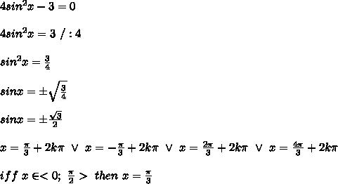 4sin^2x-3=0\\\\4sin^2x=3\ /:4\\\\sin^2x=\frac{3}{4}\\\\sinx=\pm\sqrt\frac{3}{4}\\\\sinx=\pm\frac{\sqrt3}{2}\\\\x=\frac{\pi}{3}+2k\pi\ \vee\ x=-\frac{\pi}{3}+2k\pi\ \vee\ x=\frac{2\pi}{3}+2k\pi\ \vee\ x=\frac{4\pi}{3}+2k\pi\\\\iff\ x\in < 0;\ \frac{\pi}{2} >\ then\ x=\frac{\pi}{3}