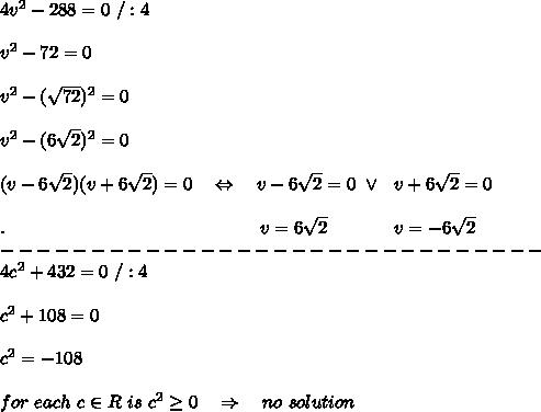 4v^2-288=0\ /:4\\ \\v^2-72=0\\ \\v^2-( \sqrt{72})^2=0\\ \\v^2-(6 \sqrt{2})^2=0\\ \\(v-6 \sqrt{2})(v+6 \sqrt{2})=0\ \ \ \Leftrightarrow\ \ \ v-6 \sqrt{2}=0\ \vee\ \ v+6 \sqrt{2}=0\\ \\.\ \ \ \ \ \ \ \ \ \ \ \ \ \ \ \ \ \ \ \ \ \ \ \ \ \ \ \ \ \ \ \ \ \ \ \ \ \ \ \ \ \ v=6 \sqrt{2}\ \ \ \ \ \ \ \ \ \ \ v=-6 \sqrt{2}  \\ ------------------------------\\4c^2+432=0\ /:4\\ \\\ c^2+108=0\\ \\c^2=-108\\ \\for\ each\ c\in R \ is\ c^2 \geq 0\ \ \ \Rightarrow\ \ \ no\ solution