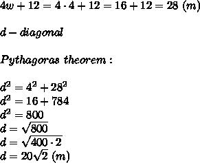 4w+12=4\cdot4+12=16+12=28\ (m)\\\\d-diagonal\\\\Pythagoras\ theorem:\\\\d^2=4^2+28^2\\d^2=16+784\\d^2=800\\d=\sqrt{800}\\d=\sqrt{400\cdot2}\\d=20\sqrt2\ (m)