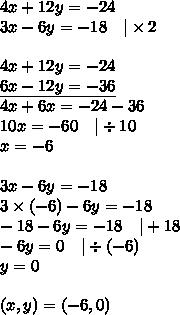 4x+12y=-24 \3x-6y=-18 \ \ \ |\times 2 \ \4x+12y=-24 \\underline{6x-12y=-36} \4x+6x=-24-36 \10x=-60 \ \ \ |\div 10 \x=-6 \ \3x-6y=-18 \3 \times (-6)-6y=-18 \-18-6y=-18 \ \ \ |+18 \-6y=0 \ \ \ |\div (-6) \y=0 \ \(x,y)=(-6,0)