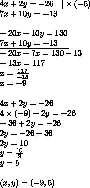 4x+2y=-26 \ \ \ |\times (-5) \\7x+10y=-13 \\ \\-20x-10y=130 \\\underline{7x+10y=-13 \ \ \ \ } \\-20x+7x=130-13 \\-13x=117 \\x=\frac{117}{-13} \\x=-9 \\ \\4x+2y=-26 \\4 \times (-9)+2y=-26 \\-36+2y=-26 \\2y=-26+36 \\2y=10 \\y=\frac{10}{2} \\y=5 \\ \\(x,y)=(-9,5)