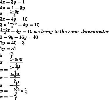 4x+3y=1 \\ 4x=1-3y \\ x= \frac{1-3y}{4} \\ 3x+4y=10 \\ 3* \frac{1-3y}{4} +4y=10 \\ \frac{3-9y}{4} +4y=10  \ we \ bring \ to \ the \ same \ denominator \\ 3-9y+16y=40 \\7y=40-3 \\ 7y=37 \\ y= \frac{37}{7} \\ x=\frac{1-3 * \frac{37}{7} }{4} \\ x=\frac{1-\frac{111}{7} }{4} \\ x=\frac{ \frac{7-111}{7} }{4} \\ x=- \frac{ \frac{104}{7} }{4} \\ x= - \frac{104}{7} * \frac{1}{4} \\ x=- \frac{26}{7}