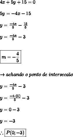 4x+5y+15 = 0 \\\\ 5y = -4x-15 \\\\ y = \frac{-4x}{5} - \frac{15}{5} \\\\ y = \frac{-4x}{5} - 3 \\\\\\ \boxed{m = -\frac{4}{5}} \\\\\\\ \rightarrow achando \ o \ ponto \ de \ intersec\c{c}\~{a}o \\\\ y = \frac{-4x}{5} - 3 \\\\ y = \frac{-4 \cdot (0)}{5} - 3 \\\\ y = 0-3 \\\\ y = -3 \\\\ \therefore \boxed{P(0;-3)}