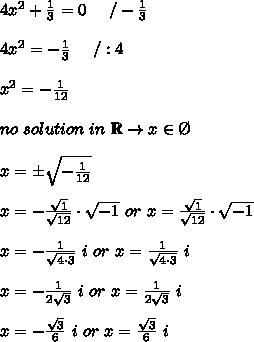 4x^2+\frac{1}{3}=0\ \ \ \ /-\frac{1}{3}\\\\4x^2=-\frac{1}{3}\ \ \ \ /:4\\\\x^2=-\frac{1}{12}\\\\no\ solution\ in\ \mathbb{R}\to x\in\O\\\\x=\pm\sqrt{-\frac{1}{12}}\\\\x=-\frac{\sqrt1}{\sqrt{12}}\cdot\sqrt{-1}\ or\ x=\frac{\sqrt1}{\sqrt{12}}\cdot\sqrt{-1}\\\\x=-\frac{1}{\sqrt{4\cdot3}}\ i\ or\ x=\frac{1}{\sqrt{4\cdot3}}\ i\\\\x=-\frac{1}{2\sqrt3}\ i\ or\ x=\frac{1}{2\sqrt3}\ i\\\\x=-\frac{\sqrt3}{6}\ i\ or\ x=\frac{\sqrt3}{6}\ i