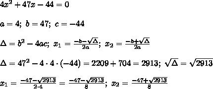 4x^2+47x-44=0\\\\a=4;\ b=47;\ c=-44\\\\\Delta=b^2-4ac;\ x_1=\frac{-b-\sqrt\Delta}{2a};\ x_2=\frac{-b+\sqrt\Delta}{2a}\\\\\Delta=47^2-4\cdot4\cdot(-44)=2209+704=2913;\ \sqrt\Delta=\sqrt{2913}\\\\x_1=\frac{-47-\sqrt{2913}}{2\cdot4}=\frac{-47-\sqrt{2913}}{8};\ x_2=\frac{-47+\sqrt{2913}}{8}