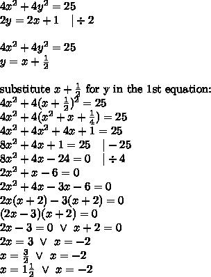 4x^2+4y^2=25 \\2y=2x+1 \ \ \ |\div2 \\ \\4x^2+4y^2=25 \\y=x+\frac{1}{2} \\ \\\hbox{substitute } x+\frac{1}{2} \hbox{ for y in the 1st equation:} \\4x^2+4(x+\frac{1}{2})^2=25 \\4x^2+4(x^2+x+\frac{1}{4})=25 \\4x^2+4x^2+4x+1=25 \\8x^2+4x+1=25 \ \ \ |-25 \\8x^2+4x-24=0 \ \ \ |\div 4 \\2x^2+x-6=0 \\2x^2+4x-3x-6=0 \\2x(x+2)-3(x+2)=0 \\(2x-3)(x+2)=0 \\2x-3=0 \ \lor \ x+2=0 \\2x=3 \ \lor \ x=-2 \\x=\frac{3}{2} \ \lor \ x=-2 \\ x=1 \frac{1}{2} \ \lor \ x=-2