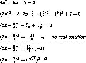 4x^2+9x+7=0\\\\(2x)^2+2\cdot2x\cdot \frac{9}{4} +(\frac{9}{4} )^2-(\frac{9}{4} )^2+7=0\\\\(2x+\frac{9}{4} )^2- \frac{81}{16} + \frac{112}{16} =0\\\\(2x+\frac{9}{4} )^2=- \frac{31}{16} \ \ \ \Rightarrow\ \ \ no\ real\ solution \\------------------\\(2x+\frac{9}{4} )^2=\frac{31}{16} \cdot(-1)\\\\(2x+\frac{9}{4} )^2=(\frac{  \sqrt{31}  }{4} )^2\cdot i^2