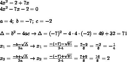 4x^2=2+7x\\4x^2-7x-2=0\\\\a=4;\ b=-7;\ c=-2\\\\\Delta=b^2-4ac\to\Delta=(-7)^2-4\cdot4\cdot(-2)=49+32=71\\\\x_1=\frac{-b-\sqrt\Delta}{2a}\to x_1=\frac{-(-7)-\sqrt{81}}{2\cdot4}=\frac{7-9}{8}=\frac{-2}{8}=-\frac{1}{4}\\\\x_2=\frac{-b+\sqrt\Delta}{2a}\to x_2=\frac{-(-7)+\sqrt{81}}{2\cdot4}=\frac{7+9}{8}=\frac{16}{8}=2