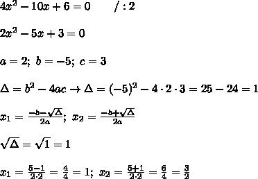 4x^2-10x+6=0\ \ \ \ \ \ /:2\\\\2x^2-5x+3=0\\\\a=2;\ b=-5;\ c=3\\\\\Delta=b^2-4ac\to\Delta=(-5)^2-4\cdot2\cdot3=25-24=1\\\\x_1=\frac{-b-\sqrt\Delta}{2a};\ x_2=\frac{-b+\sqrt\Delta}{2a}\\\\\sqrt\Delta=\sqrt1=1\\\\x_1=\frac{5-1}{2\cdot2}=\frac{4}{4}=1;\ x_2=\frac{5+1}{2\cdot2}=\frac{6}{4}=\frac{3}{2}