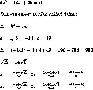 4x^2-14x+49=0\\\\Discriminant\ is\ also\ called\ delta:\\\\\Delta=b^2-4ac\\\\a=4,\ b=-14,\ c=49 \\\\\Delta=(-14)^2-4*4*49=196+784=980\\\\ \sqrt{\Delta}=14\sqrt{5}\\\\x_1=\frac{-b-\sqrt{\Delta}}{2a}\ \ \underline{x_1=\frac{14-14\sqrt{5}}{2*4}=\frac{14(1-\sqrt5)}{8}}\\\\x_2=\frac{-b+\sqrt{\Delta}}{2a}\ \ \underline{x_2=\frac{14+14\sqrt{5}}{2*4}=\frac{14(1+\sqrt5)}{8}}\\