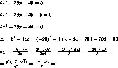 4x^2-28x+49=5 \\ \\4x^2-28x+49-5=0\\ \\4x^2-28x+44=0\\ \\ \Delta = b^{2}-4ac =(-28)^{2}-4*4*44=784 - 704 = 80 \\ \\x_{1}=\frac{-b-\sqrt{\Delta }}{2a} =\frac{28- \sqrt{80}}{2*4}=\frac{-28-\sqrt{16*5}}{8}= \frac{-28-4\sqrt{ 5}}{8}=\\ \\=\frac{\not4^1(-7- \sqrt{ 5})}{\not8^2}=\frac{ -7- \sqrt{ 5} }{2}=