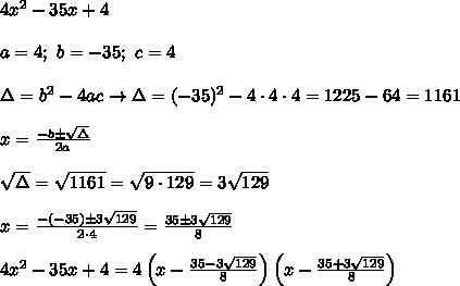 4x^2-35x+4\\\\a=4;\ b=-35;\ c=4\\\\\Delta=b^2-4ac\to\Delta=(-35)^2-4\cdot4\cdot4=1225-64=1161\\\\x=\frac{-b\pm\sqrt\Delta}{2a}\\\\\sqrt\Delta=\sqrt{1161}=\sqrt{9\cdot129}=3\sqrt{129}\\\\x=\frac{-(-35)\pm3\sqrt{129}}{2\cdot4}=\frac{35\pm3\sqrt{129}}{8}\\\\4x^2-35x+4=4\left(x-\frac{35-3\sqrt{129}}{8}\right)\left(x-\frac{35+3\sqrt{129}}{8}\right)