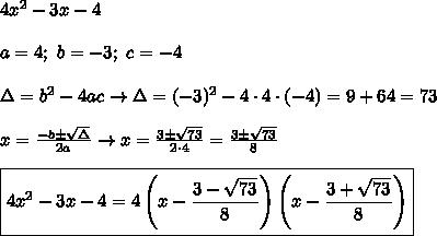 4x^2-3x-4\\\\a=4;\ b=-3;\ c=-4\\\\\Delta=b^2-4ac\to\Delta=(-3)^2-4\cdot4\cdot(-4)=9+64=73\\\\x=\frac{-b\pm\sqrt\Delta}{2a}\to x=\frac{3\pm\sqrt{73}}{2\cdot4}=\frac{3\pm\sqrt{73}}{8}\\\\\boxed{4x^2-3x-4=4\left(x-\frac{3-\sqrt{73}}{8}\right)\left(x-\frac{3+\sqrt{73}}{8}\right)}