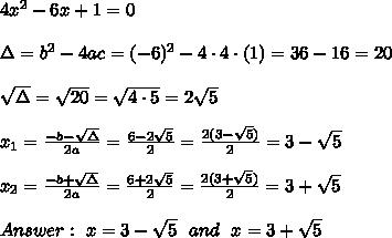 4x^2-6x+1=0 \\ \\\Delta =b^2-4ac = (-6)^2 -4\cdot 4\cdot (1) = 36-16 =20 \\ \\\sqrt{\Delta }=\sqrt{20}=\sqrt{4\cdot 5}=2\sqrt{5} \\ \\x_{1}=\frac{-b-\sqrt{\Delta} }{2a}=\frac{6-2\sqrt{5}}{2 }= \frac{2(3- \sqrt{5})}{2 }= 3- \sqrt{5} \\ \\x_{2}=\frac{-b+\sqrt{\Delta} }{2a}=\frac{6+2\sqrt{5}}{2 }= \frac{2(3+ \sqrt{5})}{2 }= 3+ \sqrt{5}\\ \\Answer : \ x=3- \sqrt{5} \ \ and \ \ x=3+\sqrt{5}