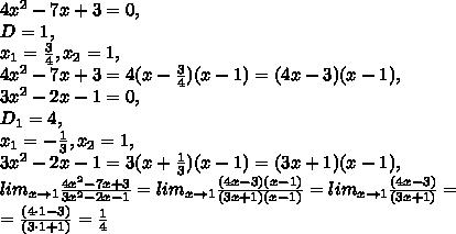 4x^2-7x+3=0, \\ D=1, \\ x_1=\frac{3}{4}, x_2=1, \\ 4x^2-7x+3=4(x-\frac{3}{4})(x-1)=(4x-3)(x-1), \\ 3x^2-2x-1=0, \\ D_1=4, \\ x_1=-\frac{1}{3}, x_2=1, \\ 3x^2-2x-1=3(x+\frac{1}{3})(x-1)=(3x+1)(x-1), \\ lim_{x\to1}\frac{4x^2-7x+3}{3x^2-2x-1}=lim_{x\to1}\frac{(4x-3)(x-1)}{(3x+1)(x-1)}=lim_{x\to1}\frac{(4x-3)}{(3x+1)}= \\ =\frac{(4\cdot1-3)}{(3\cdot1+1)}=\frac{1}{4}