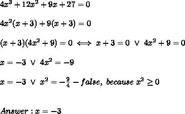 4x^3+12x^2+9x+27=0\\\\4x^2(x+3)+9(x+3)=0\\\\(x+3)(4x^2+9)=0\iff x+3=0\ \vee\ 4x^2+9=0\\\\x=-3\ \vee\ 4x^2=-9\\\\x=-3\ \vee\ x^2=-\frac{9}{4}-false,\ because\ x^2\geq0\\\\\\Answer:x=-3