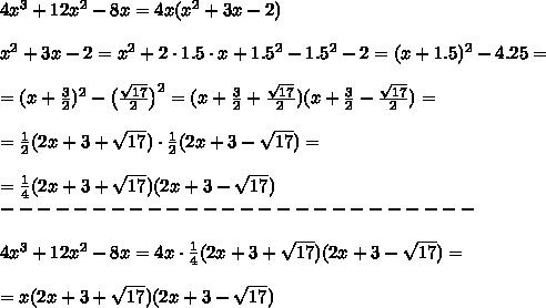 4x^3+12x^2-8x =4x(x^2+3x-2)\\\\x^2+3x-2=x^2+2\cdot1.5\cdot x+1.5^2-1.5^2-2=(x+1.5)^2-4.25=\\\\=(x+ \frac{3}{2} )^2- \big{(}\frac{ \sqrt{17}}{2} \big{)}^2=(x+\frac{3}{2} +\frac{ \sqrt{17}}{2})(x+\frac{3}{2} -\frac{ \sqrt{17}}{2})=\\\\= \frac{1}{2} (2x+3+ \sqrt{17} )\cdot \frac{1}{2} (2x+3- \sqrt{17} )= \\\\=\frac{1}{4} (2x+3+ \sqrt{17} )(2x+3- \sqrt{17} )\\--------------------------\\\\4x^3+12x^2-8x =4x\cdot\frac{1}{4} (2x+3+ \sqrt{17} )(2x+3- \sqrt{17} )=\\\\=x(2x+3+ \sqrt{17} )(2x+3- \sqrt{17})