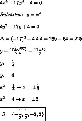 4x^4-17x^2+4=0  \\\\Substitui: \ y=x^2 \\\\4y^2-17y+4=0 \\\\\Delta=(-17)^2-4.4.4=289-64=225 \\\\y=\frac{17 \pm \sqrt{225}}{2.4}=\frac{17 \pm 15}{8} \\\\y_1=\frac{1}{4} \\\\y_2=4  \\\\x^2=\frac{1}{4}\rightarrow x=\pm \frac{1}{2} \\\\x^2=4 \rightarrow x= \pm 2  \\\\ \boxed{S=\{-\frac{1}{2}, \frac{1}{2}, -2, 2 \} }
