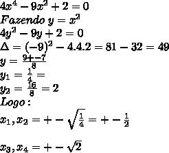 4x^4-9x^2+2=0  \\Fazendo \ y=x^2  \\4y^2-9y+2=0  \\\Delta=(-9)^2-4.4.2=81-32=49 \\y=\frac{9+-7}{8}  \\y_1=\frac{1}{4}=  \\y_2=\frac{16}{8}=2  \\Logo:  \\x_1, x_2=+-\sqrt{\frac{1}{4}}=+-\frac{1}{2}  \\\\x_3,x_4=+-\sqrt2