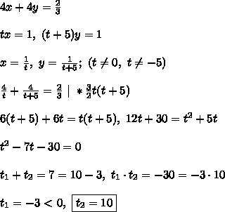4x + 4y =  \frac{2}{3}\\\\ tx = 1, \ (t + 5)y = 1\\\\x = \frac{1}{t}, \ y = \frac{1}{t + 5}; \ \left(  t \ne 0, \ t \ne - 5  \right) \\\\ \frac{4}{t} + \frac{4}{t + 5} = \frac{2}{3} \ | \ * \frac{3}{2}t(t + 5)\\\\ 6(t + 5) + 6t = t(t + 5), \ 12t + 30 = t^2 + 5t \\\\t^2 - 7t - 30 = 0\\\\t_1 + t_2 = 7 = 10 - 3, \ t_1\cdot t_2 = -30 = -3\cdot 10\\\\t_1 = -3 \ \textless \  0, \ \boxed{t_2 = 10}
