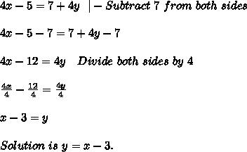 4x-5=7+4y\ \ |-Subtract\ 7 \ from\ both\ sides\\4x-5-7=7+4y-7\\4x-12=4y\ \ \ Divide\ both\ sides\ by\ 4\\\frac{4x}{4}-\frac{12}{4}=\frac{4y}{4}\\x-3=y\\Solution\ is\ y=x-3.