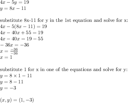 4x-5y=19 \\y=8x-11 \\ \\\hbox{substitute 8x-11 for y in the 1st equation and solve for x:} \\4x-5(8x-11)=19 \\4x-40x+55=19 \\4x-40x=19-55 \\-36x=-36 \\x=\frac{-36}{-36} \\x=1 \\ \\\hbox{substitute 1 for x in one of the equations and solve for y:} \\y=8 \times 1-11 \\y=8-11 \\y=-3 \\ \\(x,y)=(1,-3)