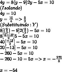 4y=8(y-9)2y-5x=10\\(Isolando)\\4y=10\\y=\frac{10}{4}=>\frac{5}{2}\\(Substituindo:Y)\\8[(\frac{5}{2})-9]2(\frac{5}{2})-5x=10\\8[\frac{5-18}{2}]5-5x=10\\40[\frac{-13}{2}]-5x=10\\20[-13]-5x=10\\-260-5x=10\\-260-10=5x=>x=-\frac{270}{5}\\\\x=-54