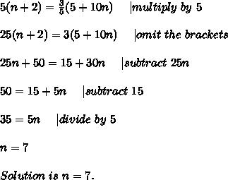 5(n+2)=\frac{3}{5}(5+10n)\ \ \ \ |multiply\ by\ 5\\25(n+2)=3(5+10n)\ \ \ \ | omit\ the\ brackets\\25n+50=15+30n\ \ \ \ | subtract\ 25n\\50=15+5n\ \ \ \ |subtract\ 15\\35=5n\ \ \ \ |divide\ by\ 5\\n=7\\Solution\ is\ n=7.