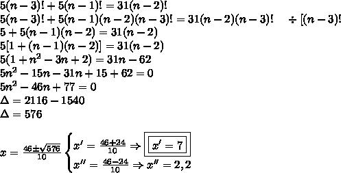 5(n - 3)! + 5(n - 1)! = 31(n - 2)! \ 5(n - 3)! + 5(n - 1)(n - 2)(n - 3)! = 31(n - 2)(n - 3)! ;;;; div[(n - 3)! \ 5 + 5(n - 1)(n - 2) = 31(n - 2) \ 5[1 + (n - 1)(n - 2)] = 31(n - 2) \ 5(1 + n^2 - 3n + 2) = 31n - 62 \ 5n^2 - 15n - 31n + 15 + 62 = 0 \ 5n^2 - 46n + 77 = 0 \ Delta = 2116 - 1540 \ Delta = 576 \\ x = frac{46 pm sqrt{576}}{10} begin{cases} x' = frac{46 + 24}{10} Rightarrow boxed{boxed{x' = 7}} \ x'' = frac{46 - 24}{10} Rightarrow x'' = 2,2 end{cases}