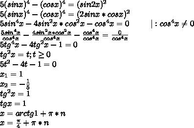 5(sinx)^4-(cosx)^4=(sin2x)^2\5(sinx)^4-(cosx)^4=(2sinx*cosx)^2\5sin^4x-4sin^2x*cos^2x-cos^4x=0\ \ \ \ \ \ \ \ |:cos^4x\neq0\\frac{5sin^4x}{cos^4x}-\frac{4sin^2x*cos^2x}{cos^4x}-\frac{cos^4x}{cos^4x}=\frac{0}{cos^4x}\5tg^4x-4tg^2x-1=0\tg^2x=t;t\geq0\5t^2-4t-1=0\x_1=1\x_2=-\frac{1}{5}\tg^2x=1\tgx=1\x=arctg1+\pi*n\x=\frac{\pi}{4}+\pi*n
