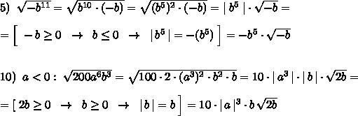 5)\; \; \sqrt{-b^{11}}=\sqrt{b^{10}\cdot (-b)}=\sqrt{(b^5)^2\cdot (-b)}=|\; b^5\; |\cdot \sqrt{-b}=\\=\Big [\; -b\geq 0\; \; \to \; \; b\leq 0\; \; \to \; \; |\, b^5\, |=-(b^5)\; \Big ]=-b^5\cdot \sqrt{-b}\\\10)\; \; a<0:\; \sqrt{200a^6b^3}=\sqrt{100\cdot 2\cdot (a^3)^2\cdot b^2\cdot b}=10\cdot |\, a^3\, |\cdot |\, b\, |\cdot \sqrt{2b}=\\=\ig [\; 2b\geq 0\; \; \to \; \; b\geq 0\; \; \to \; \; |\, b\, |=b\; \Big ]=10\cdot |\, a\, |^3\cdot b\, \sqrt{2b}